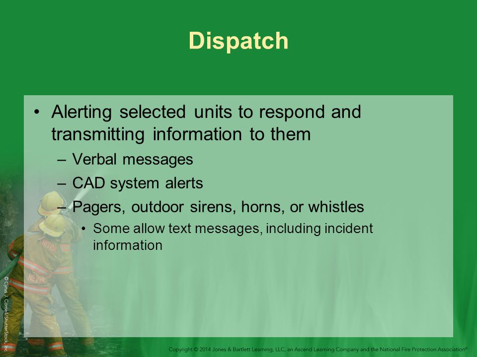 Dispatch Alerting selected units to respond and transmitting information to them –Verbal messages –CAD system alerts –Pagers, outdoor sirens, horns, or whistles Some allow text messages, including incident information
