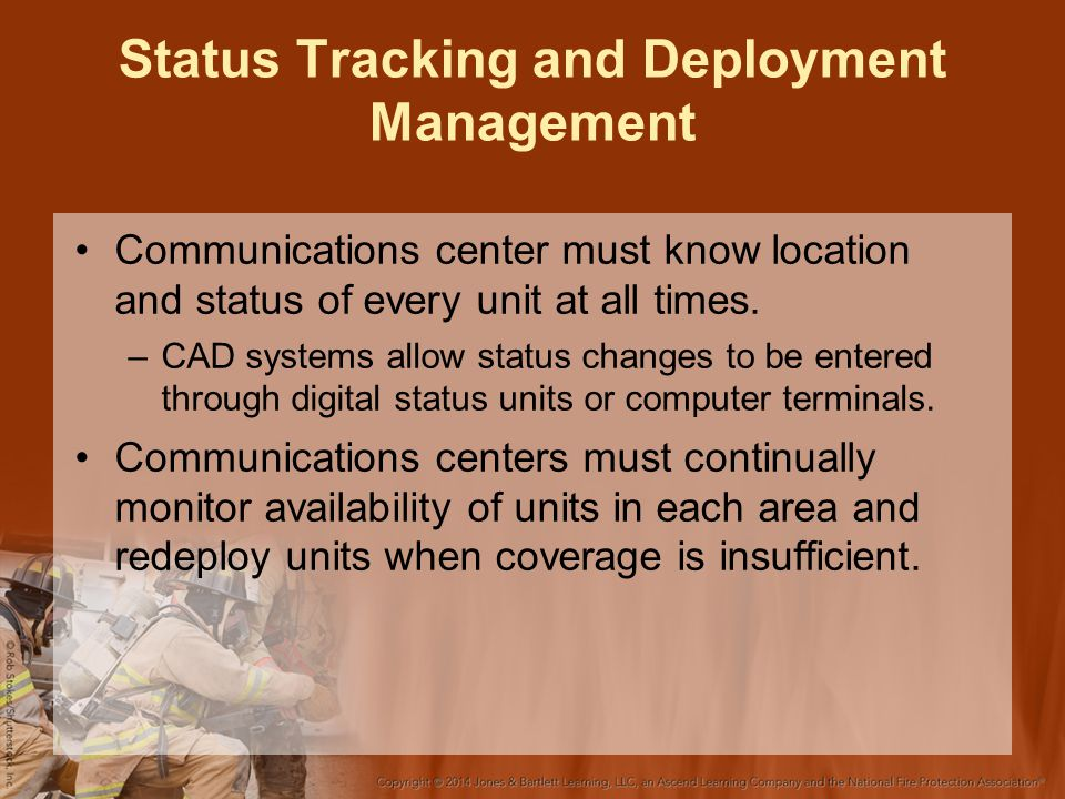 Status Tracking and Deployment Management Communications center must know location and status of every unit at all times.