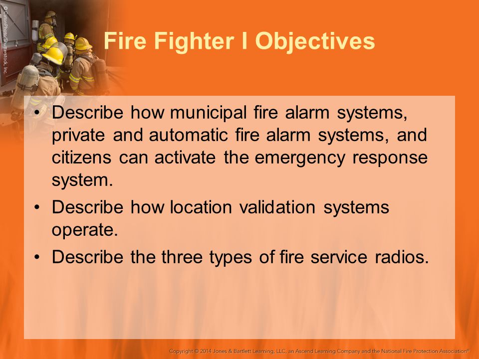 Fire Fighter I Objectives Describe how municipal fire alarm systems, private and automatic fire alarm systems, and citizens can activate the emergency response system.