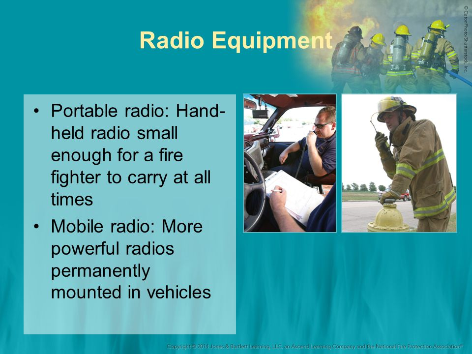 Radio Equipment Portable radio: Hand- held radio small enough for a fire fighter to carry at all times Mobile radio: More powerful radios permanently mounted in vehicles
