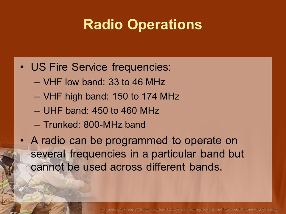 Radio Operations US Fire Service frequencies: –VHF low band: 33 to 46 MHz –VHF high band: 150 to 174 MHz –UHF band: 450 to 460 MHz –Trunked: 800-MHz band A radio can be programmed to operate on several frequencies in a particular band but cannot be used across different bands.