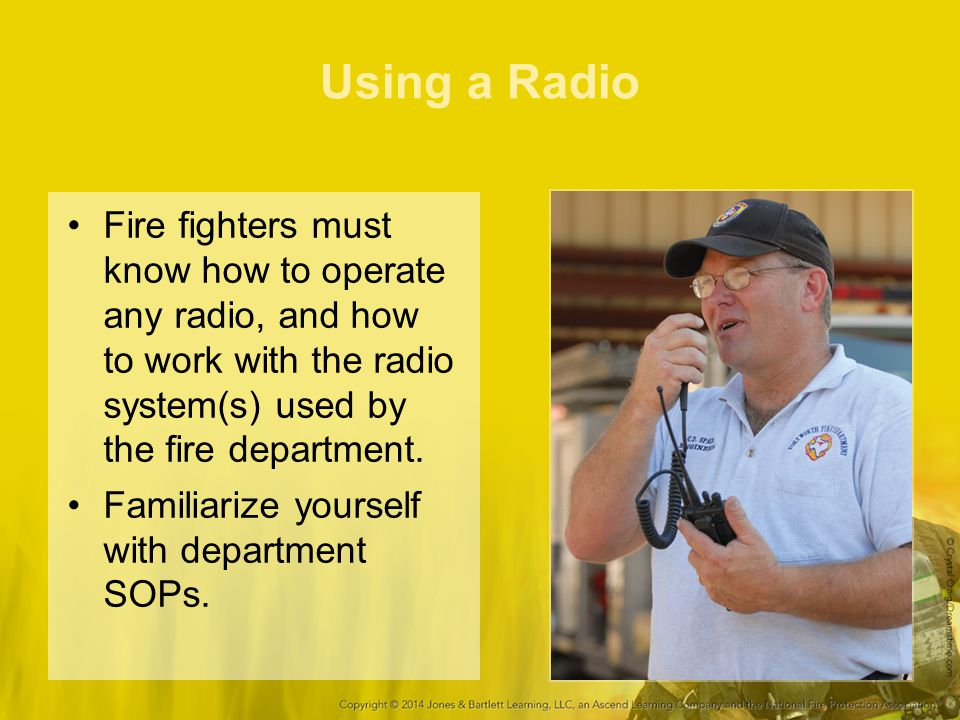 Using a Radio Fire fighters must know how to operate any radio, and how to work with the radio system(s) used by the fire department.