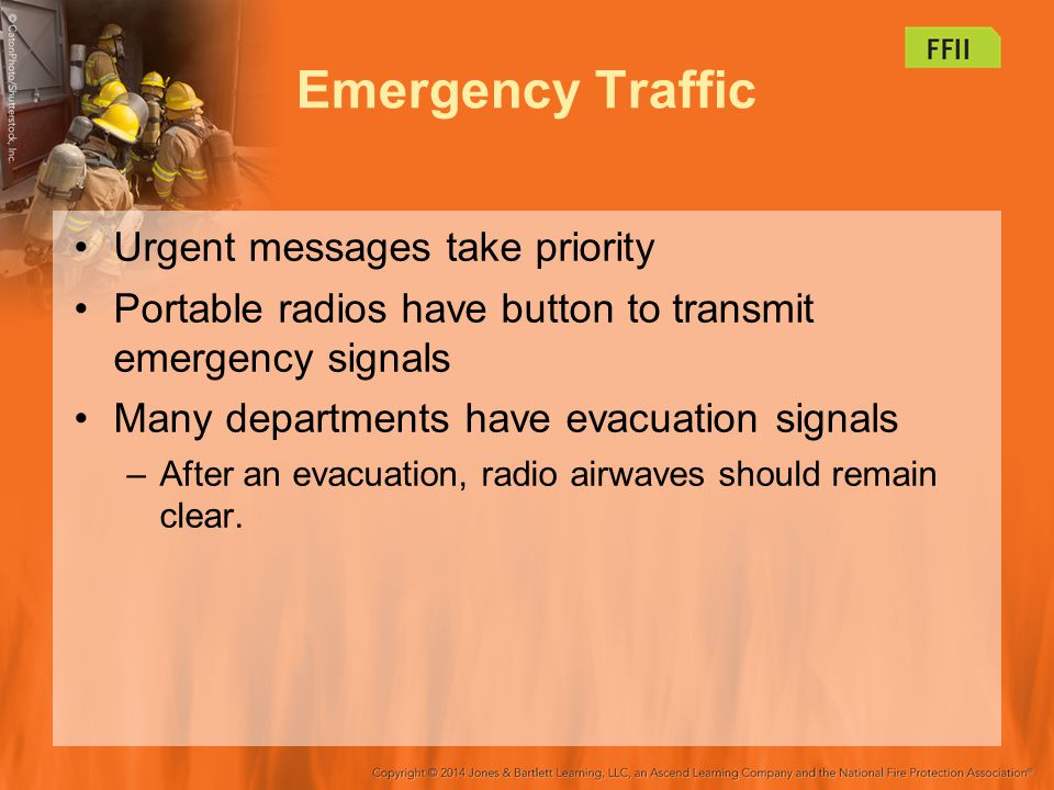 Emergency Traffic Urgent messages take priority Portable radios have button to transmit emergency signals Many departments have evacuation signals –After an evacuation, radio airwaves should remain clear.