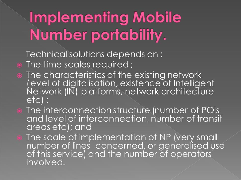 Technical solutions depends on : The time scales required ; The characteristics of the existing network (level of digitalisation, existence of Intelligent Network (IN) platforms, network architecture etc) ; The interconnection structure (number of POIs and level of interconnection, number of transit areas etc); and The scale of implementation of NP (very small number of lines concerned, or generalised use of this service) and the number of operators involved.