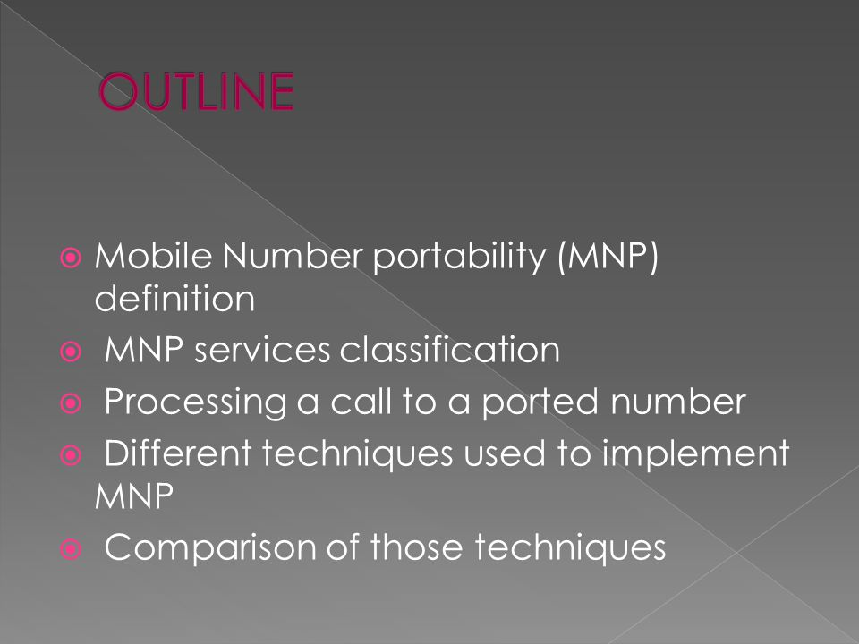 Mobile Number portability (MNP) definition MNP services classification Processing a call to a ported number Different techniques used to implement MNP Comparison of those techniques
