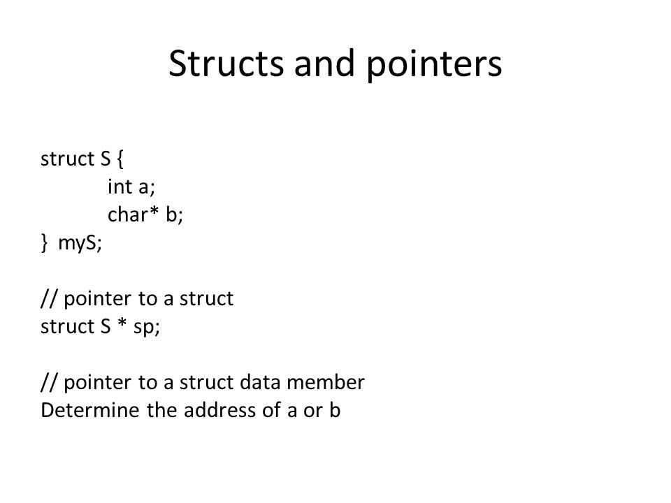 Pointers and struct data members offsetof (, ) Gives the offset of a variable within a structure (function in stddef.h) struct S { int a; char* b; } myS; char* pb = (char*)&myS + offsetof(struct S, b);