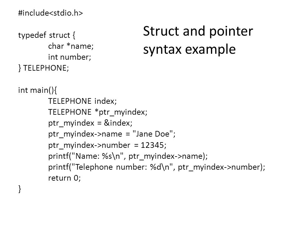 #include typedef struct { int i; float PI; char A; } RECORD; int main() { RECORD *ptr_one; ptr_one = (RECORD *) malloc (sizeof(RECORD)); (*ptr_one).i = 10; (*ptr_one).PI = 3.14; (*ptr_one).A = a ; printf( First value: %d\n ,(*ptr_one).i); printf( Second value: %f\n , (*ptr_one).PI); printf( Third value: %c\n , (*ptr_one).A); free(ptr_one); return 0; } Another Struct and pointer syntax example (also with allocation) Note: if the struct contains a pointer you may have to allocate memory for that with a second malloc call