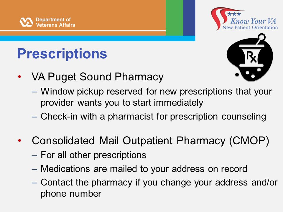 Prescriptions VA Puget Sound Pharmacy –Window pickup reserved for new prescriptions that your provider wants you to start immediately –Check-in with a