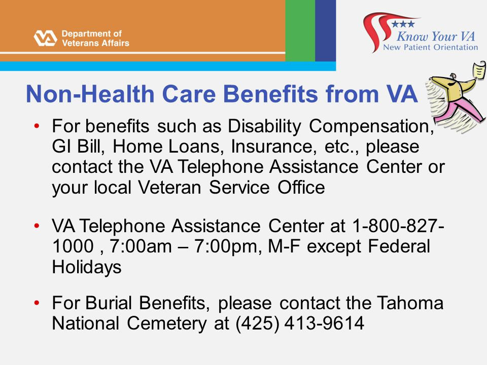 Non-Health Care Benefits from VA For benefits such as Disability Compensation, GI Bill, Home Loans, Insurance, etc., please contact the VA Telephone A