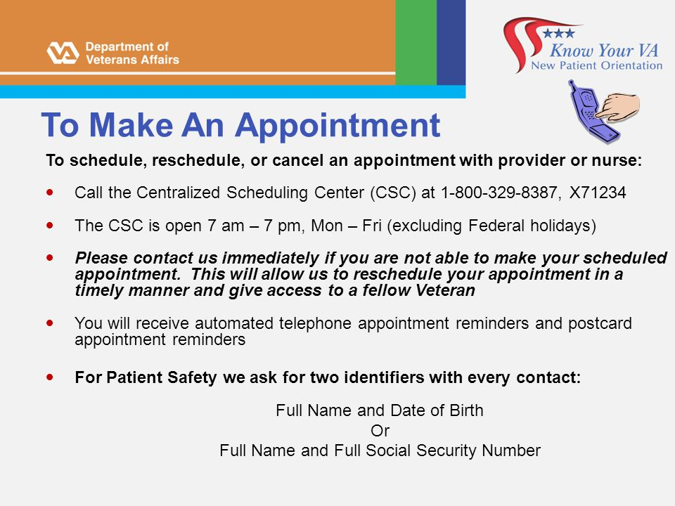 To Make An Appointment To schedule, reschedule, or cancel an appointment with provider or nurse: Call the Centralized Scheduling Center (CSC) at 1-800