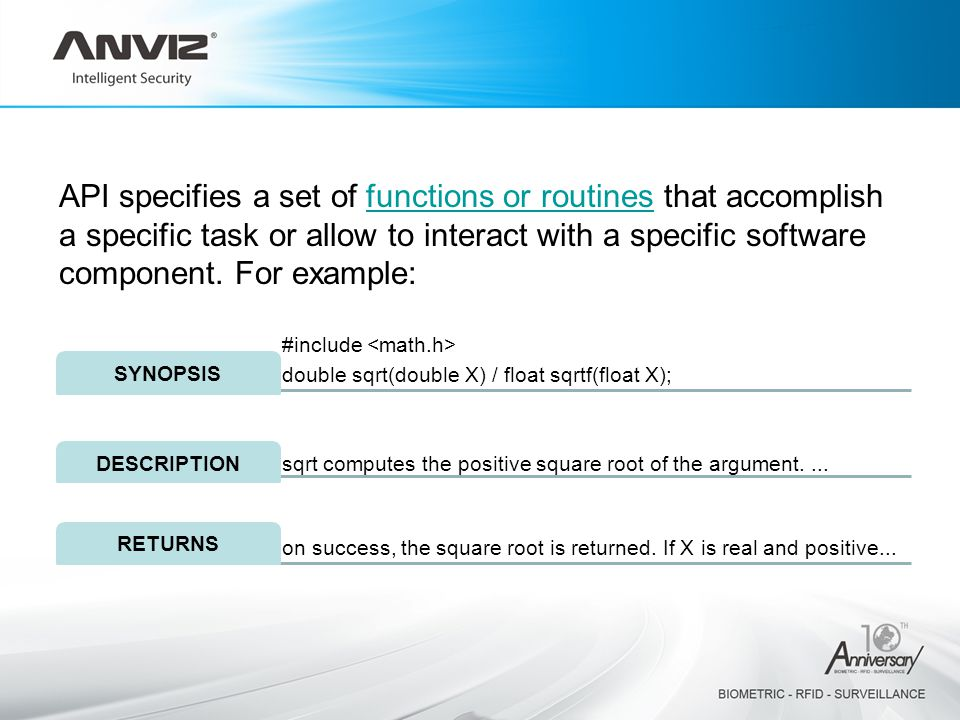 API specifies a set of functions or routines that accomplish a specific task or allow to interact with a specific software component. For example:func