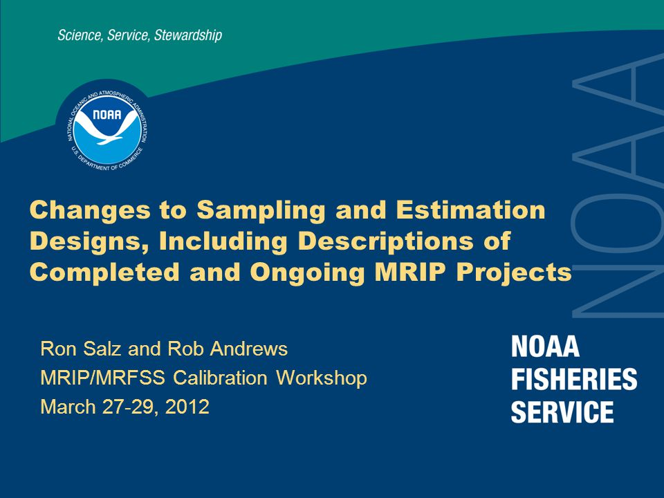 Changes to Sampling and Estimation Designs, Including Descriptions of Completed and Ongoing MRIP Projects Ron Salz and Rob Andrews MRIP/MRFSS Calibration Workshop March 27-29, 2012