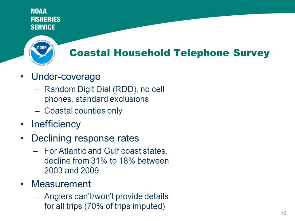 16 Coastal Household Telephone Survey Under-coverage –Random Digit Dial (RDD), no cell phones, standard exclusions –Coastal counties only Inefficiency Declining response rates –For Atlantic and Gulf coast states, decline from 31% to 18% between 2003 and 2009 Measurement –Anglers cant/wont provide details for all trips (70% of trips imputed)