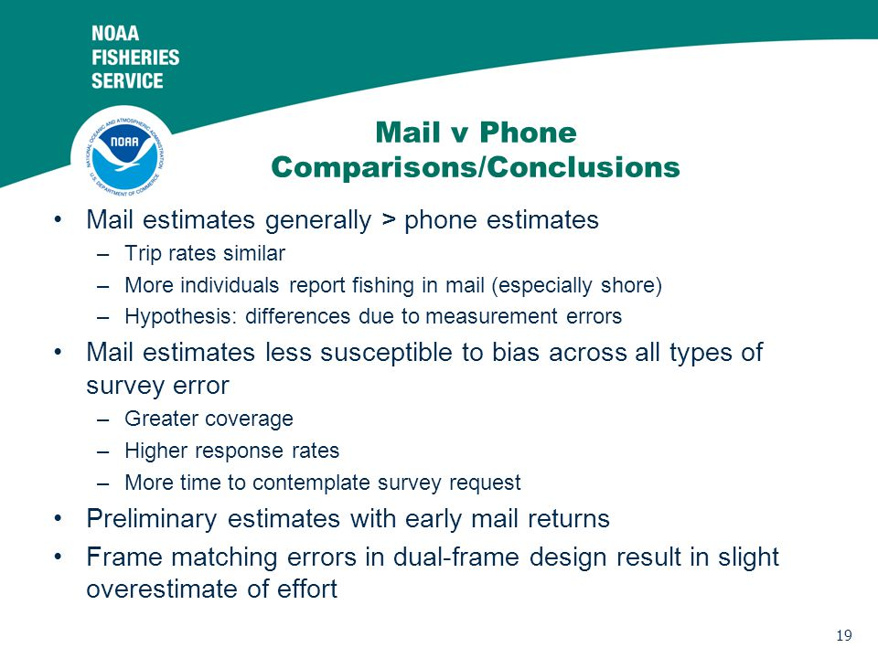 19 Mail v Phone Comparisons/Conclusions Mail estimates generally > phone estimates –Trip rates similar –More individuals report fishing in mail (especially shore) –Hypothesis: differences due to measurement errors Mail estimates less susceptible to bias across all types of survey error –Greater coverage –Higher response rates –More time to contemplate survey request Preliminary estimates with early mail returns Frame matching errors in dual-frame design result in slight overestimate of effort
