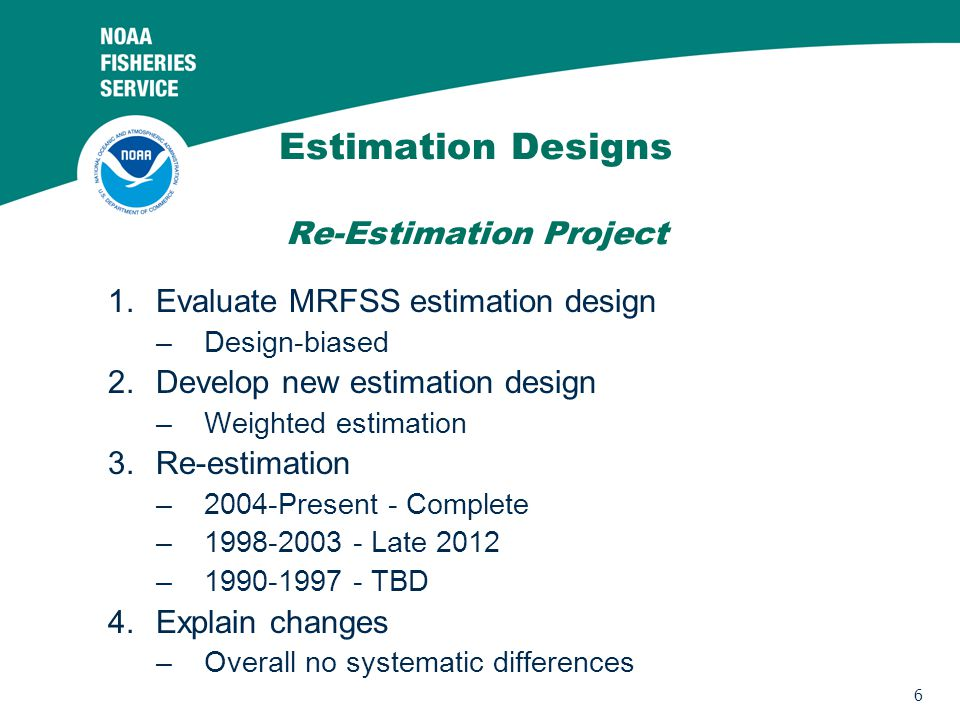 6 Estimation Designs Re-Estimation Project 1.Evaluate MRFSS estimation design –Design-biased 2.Develop new estimation design –Weighted estimation 3.Re-estimation –2004-Present - Complete –1998-2003 - Late 2012 –1990-1997 - TBD 4.Explain changes –Overall no systematic differences