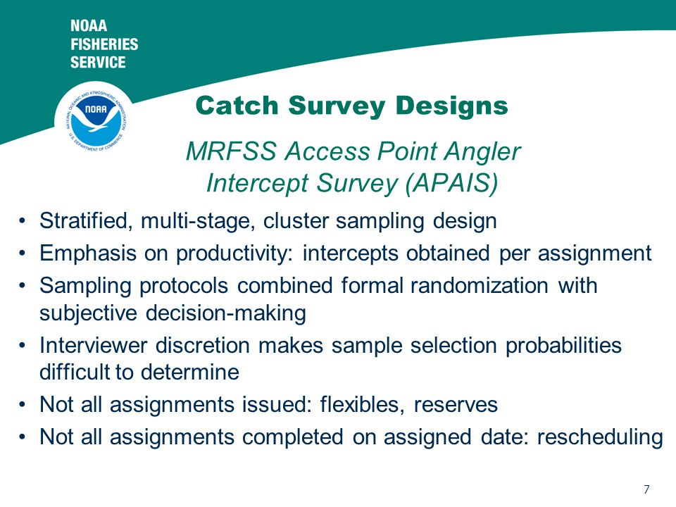 7 Catch Survey Designs MRFSS Access Point Angler Intercept Survey (APAIS) Stratified, multi-stage, cluster sampling design Emphasis on productivity: intercepts obtained per assignment Sampling protocols combined formal randomization with subjective decision-making Interviewer discretion makes sample selection probabilities difficult to determine Not all assignments issued: flexibles, reserves Not all assignments completed on assigned date: rescheduling