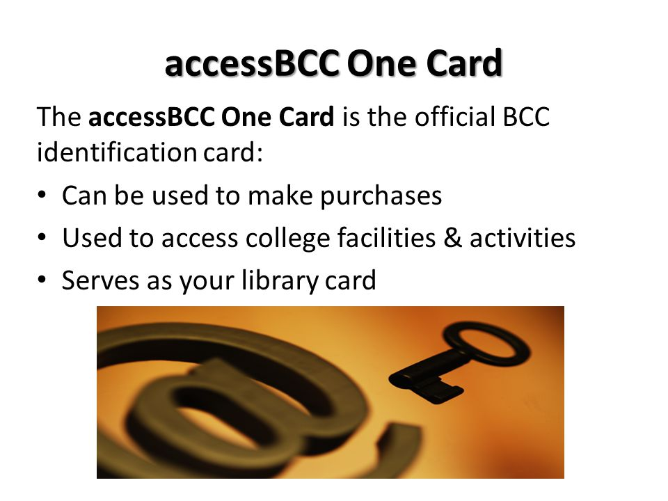 accessBCC One Card The accessBCC One Card is the official BCC identification card: Can be used to make purchases Used to access college facilities & a