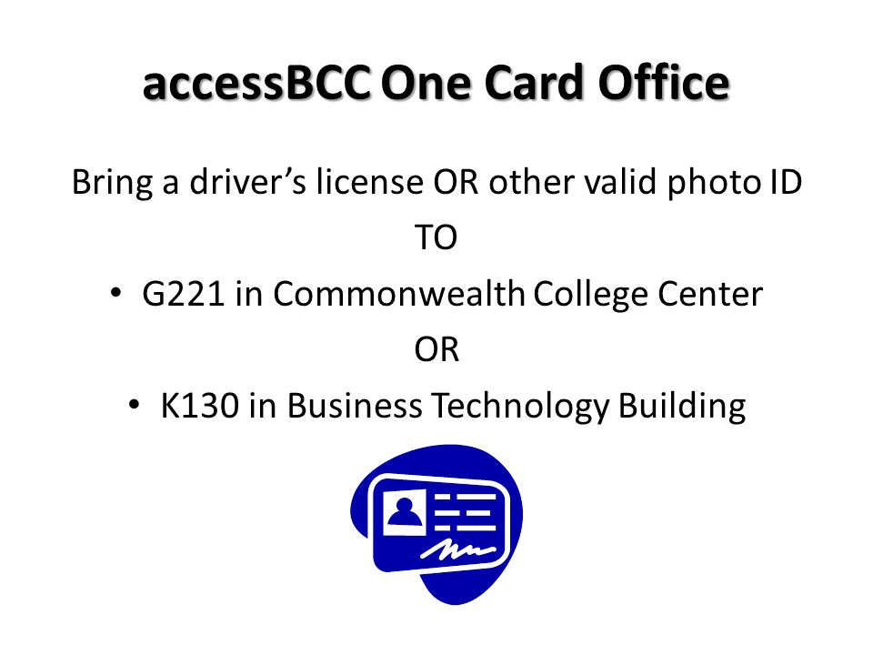 accessBCC One Card Office Bring a drivers license OR other valid photo ID TO G221 in Commonwealth College Center OR K130 in Business Technology Buildi