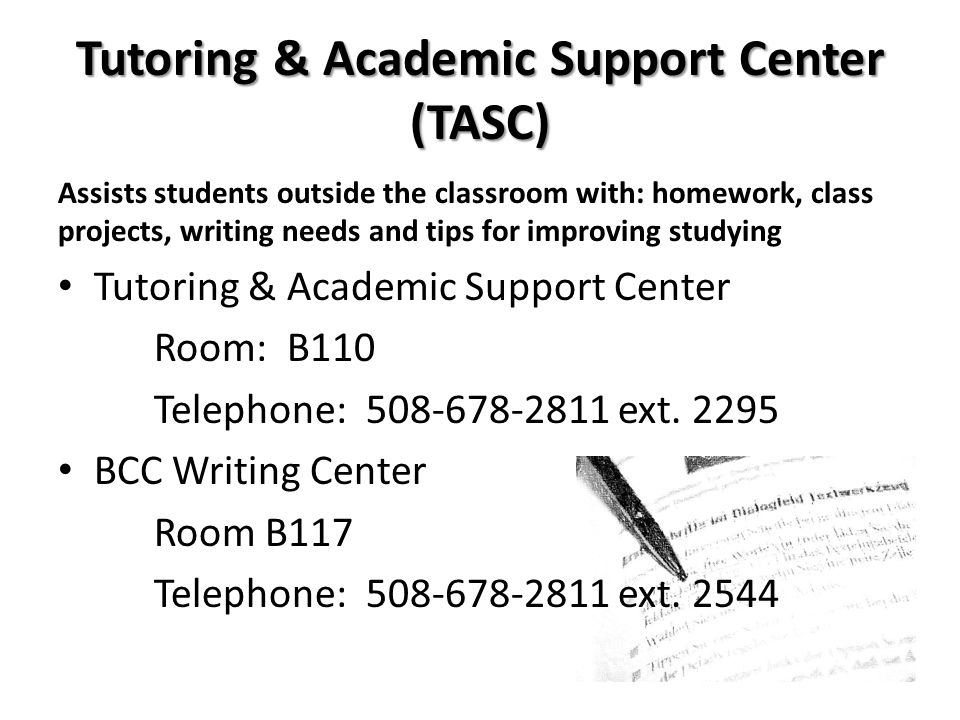 Tutoring & Academic Support Center (TASC) Assists students outside the classroom with: homework, class projects, writing needs and tips for improving studying Tutoring & Academic Support Center Room: B110 Telephone: 508-678-2811 ext.