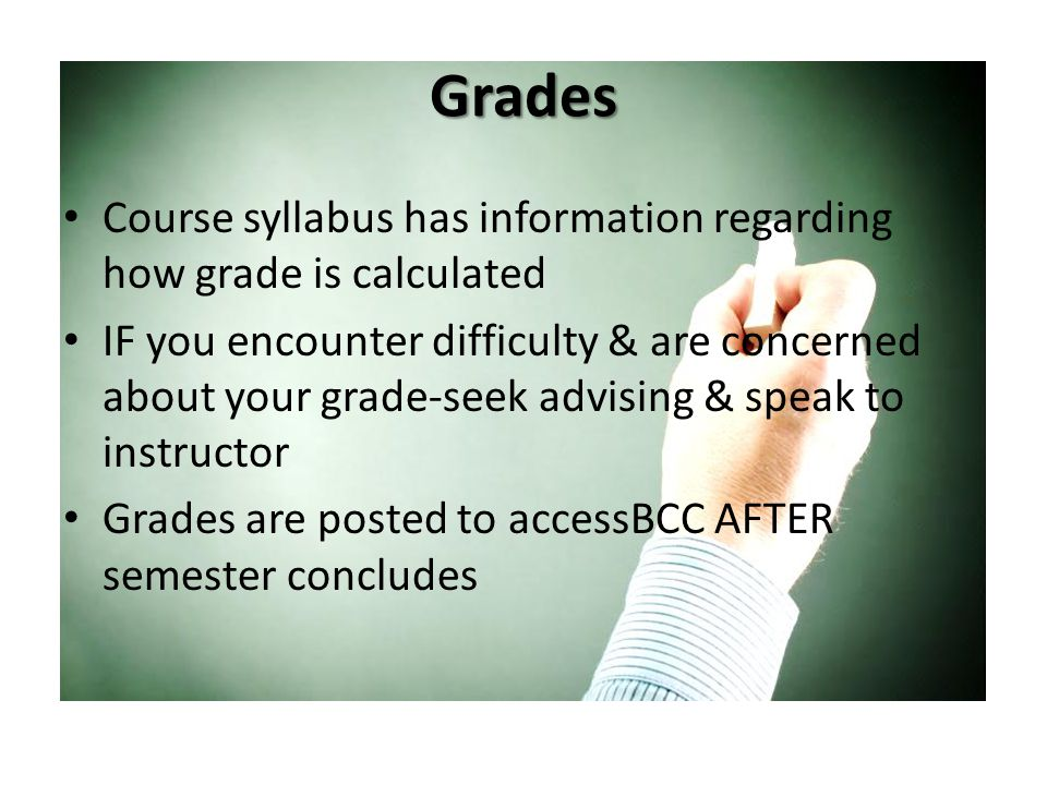 Grades Course syllabus has information regarding how grade is calculated IF you encounter difficulty & are concerned about your grade-seek advising & speak to instructor Grades are posted to accessBCC AFTER semester concludes