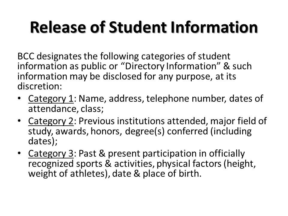 Release of Student Information BCC designates the following categories of student information as public or Directory Information & such information may be disclosed for any purpose, at its discretion: Category 1: Name, address, telephone number, dates of attendance, class; Category 2: Previous institutions attended, major field of study, awards, honors, degree(s) conferred (including dates); Category 3: Past & present participation in officially recognized sports & activities, physical factors (height, weight of athletes), date & place of birth.