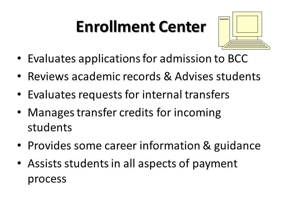 Enrollment Center Evaluates applications for admission to BCC Reviews academic records & Advises students Evaluates requests for internal transfers Ma