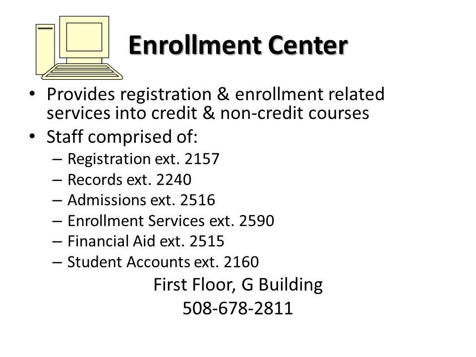 Enrollment Center Provides registration & enrollment related services into credit & non-credit courses Staff comprised of: – Registration ext. 2157 –