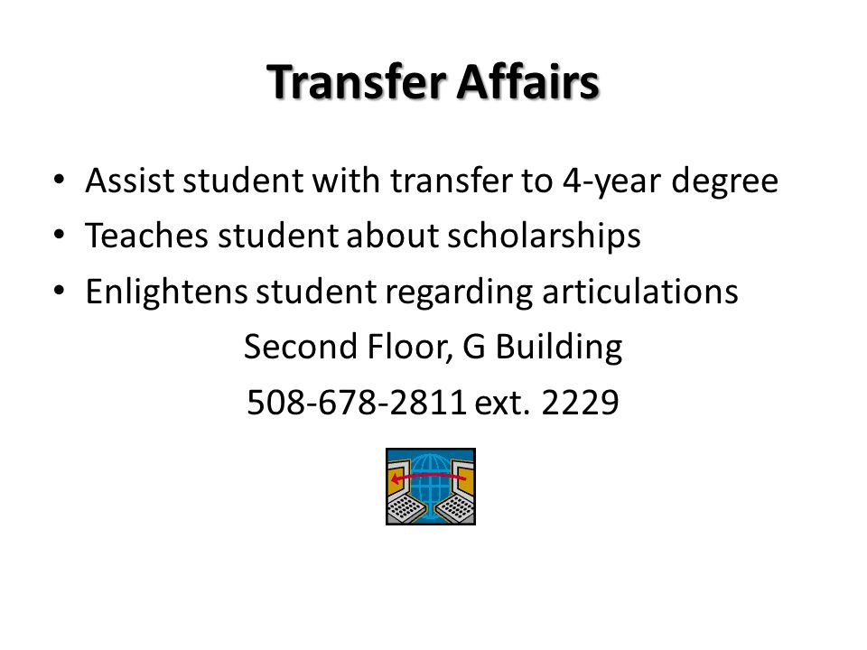 Transfer Affairs Assist student with transfer to 4-year degree Teaches student about scholarships Enlightens student regarding articulations Second Floor, G Building 508-678-2811 ext.
