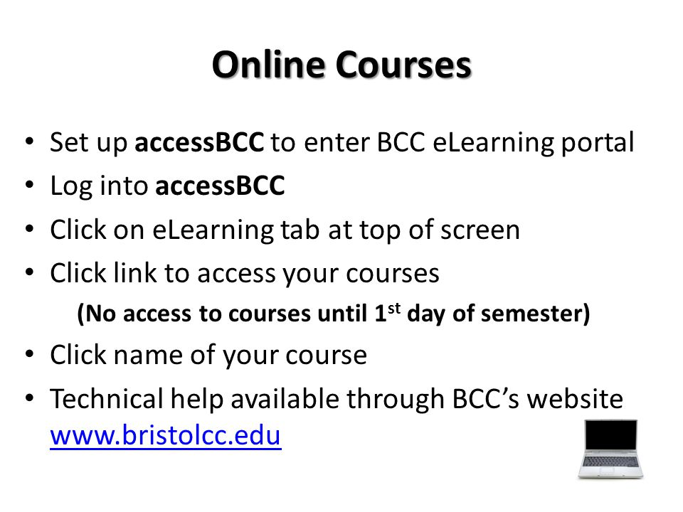 Online Courses Set up accessBCC to enter BCC eLearning portal Log into accessBCC Click on eLearning tab at top of screen Click link to access your cou