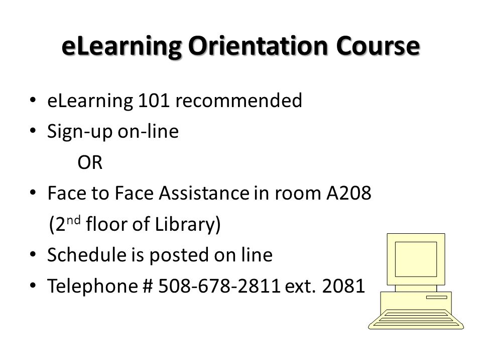 eLearning Orientation Course eLearning 101 recommended Sign-up on-line OR Face to Face Assistance in room A208 (2 nd floor of Library) Schedule is pos