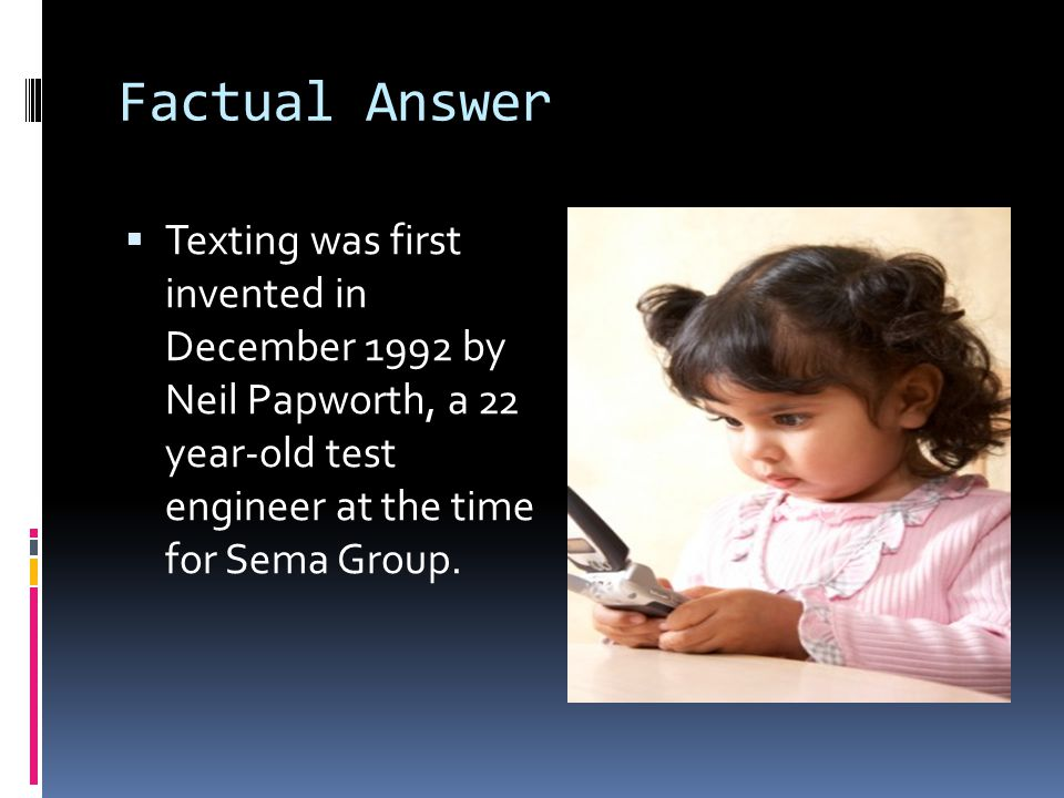 Factual Answer Texting was first invented in December 1992 by Neil Papworth, a 22 year-old test engineer at the time for Sema Group.