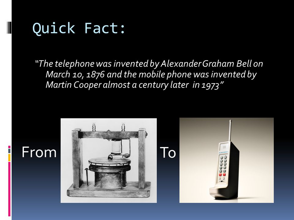 Quick Fact: The telephone was invented by Alexander Graham Bell on March 10, 1876 and the mobile phone was invented by Martin Cooper almost a century later in 1973 From To