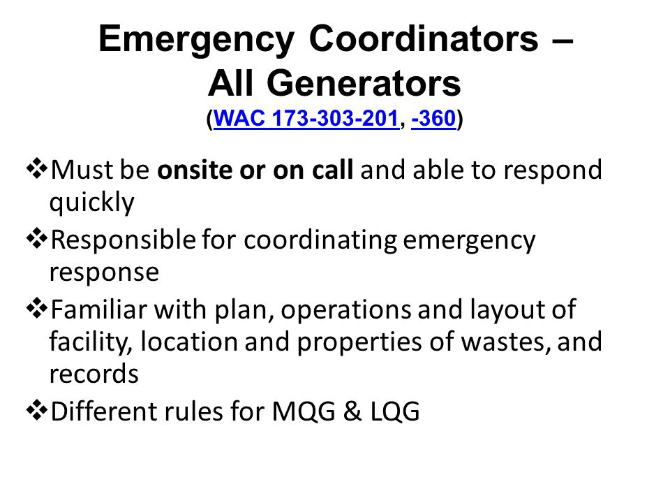 Emergency Coordinators – All Generators (WAC 173-303-201, -360)WAC 173-303-201-360 Must be onsite or on call and able to respond quickly Responsible for coordinating emergency response Familiar with plan, operations and layout of facility, location and properties of wastes, and records Different rules for MQG & LQG