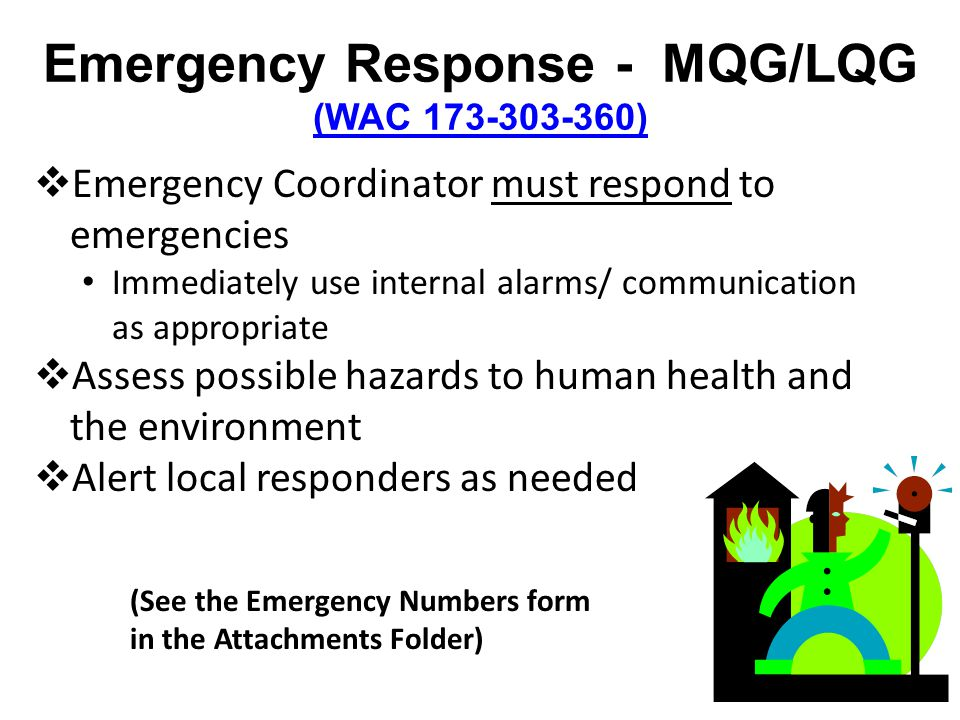 Emergency Response - MQG/LQG (WAC 173-303-360) (WAC 173-303-360) Emergency Coordinator must respond to emergencies Immediately use internal alarms/ communication as appropriate Assess possible hazards to human health and the environment Alert local responders as needed (See the Emergency Numbers form in the Attachments Folder)