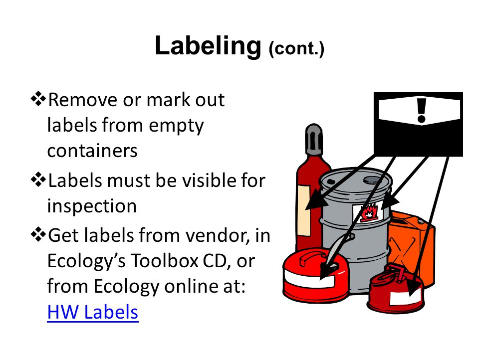 Labeling (cont.) Remove or mark out labels from empty containers Labels must be visible for inspection Get labels from vendor, in Ecologys Toolbox CD, or from Ecology online at: HW Labels HW Labels