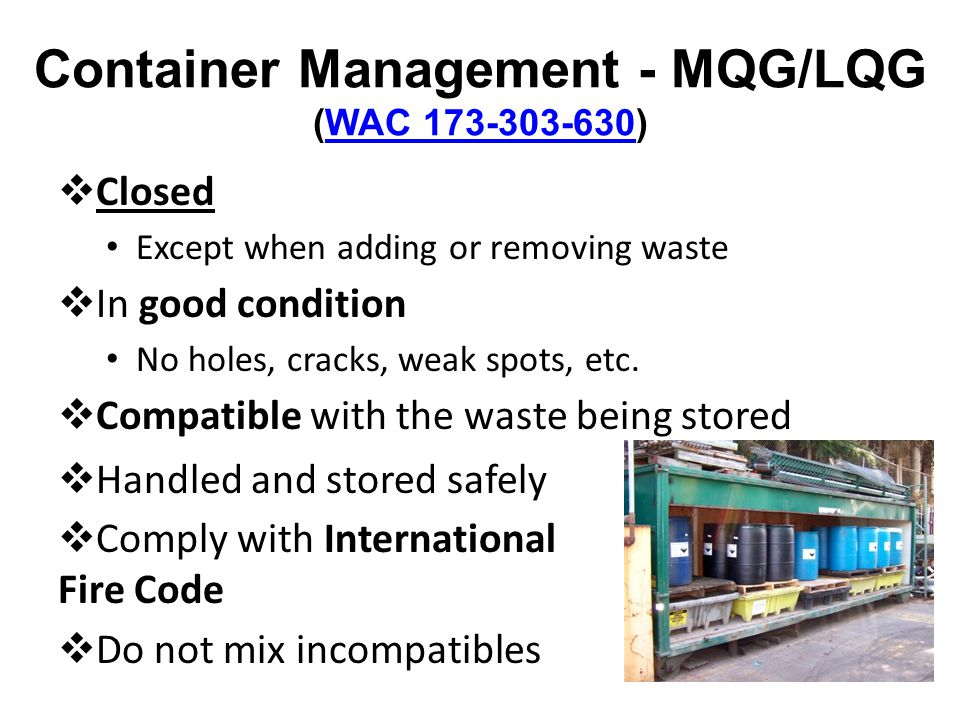 Container Management - MQG/LQG (WAC 173-303-630)WAC 173-303-630 Closed Except when adding or removing waste In good condition No holes, cracks, weak s
