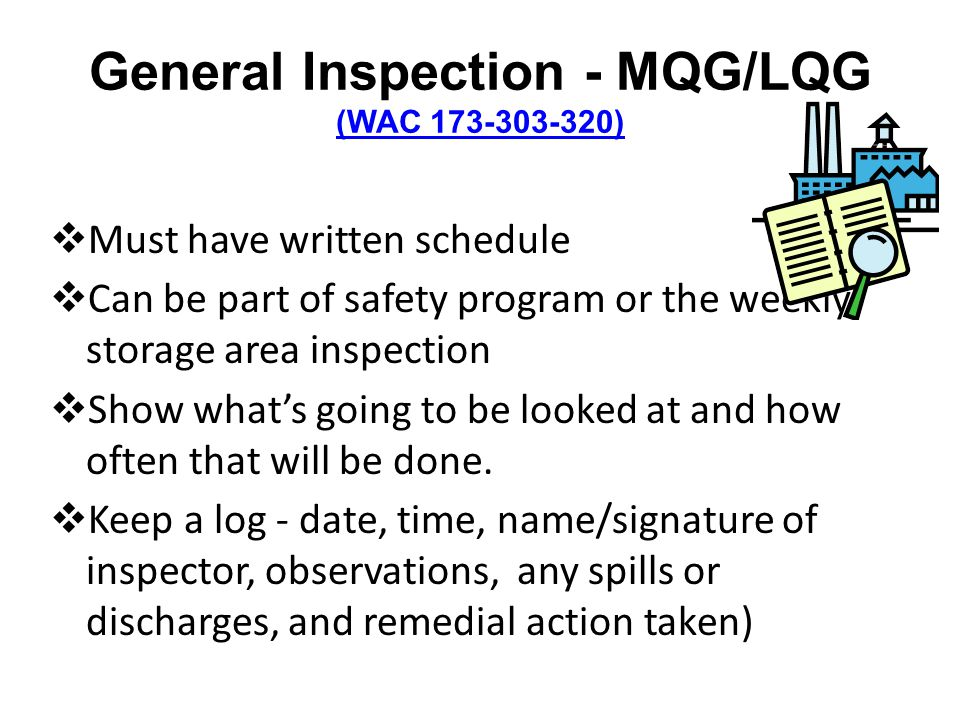 General Inspection - MQG/LQG (WAC 173-303-320) (WAC 173-303-320) Must have written schedule Can be part of safety program or the weekly storage area inspection Show whats going to be looked at and how often that will be done.