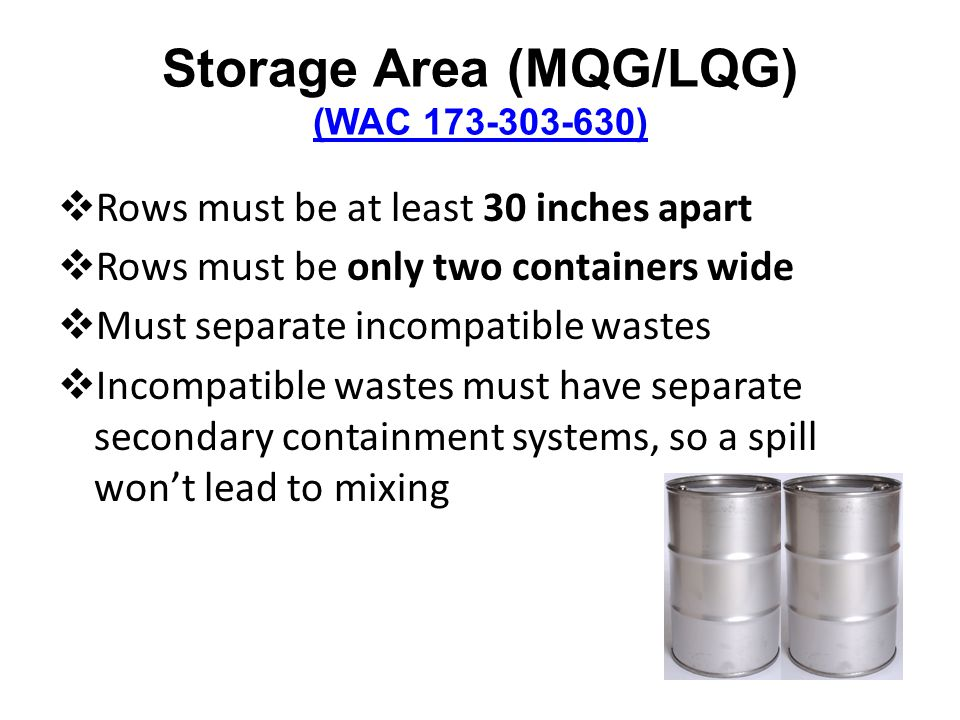 Storage Area (MQG/LQG) (WAC 173-303-630) (WAC 173-303-630) Rows must be at least 30 inches apart Rows must be only two containers wide Must separate incompatible wastes Incompatible wastes must have separate secondary containment systems, so a spill wont lead to mixing