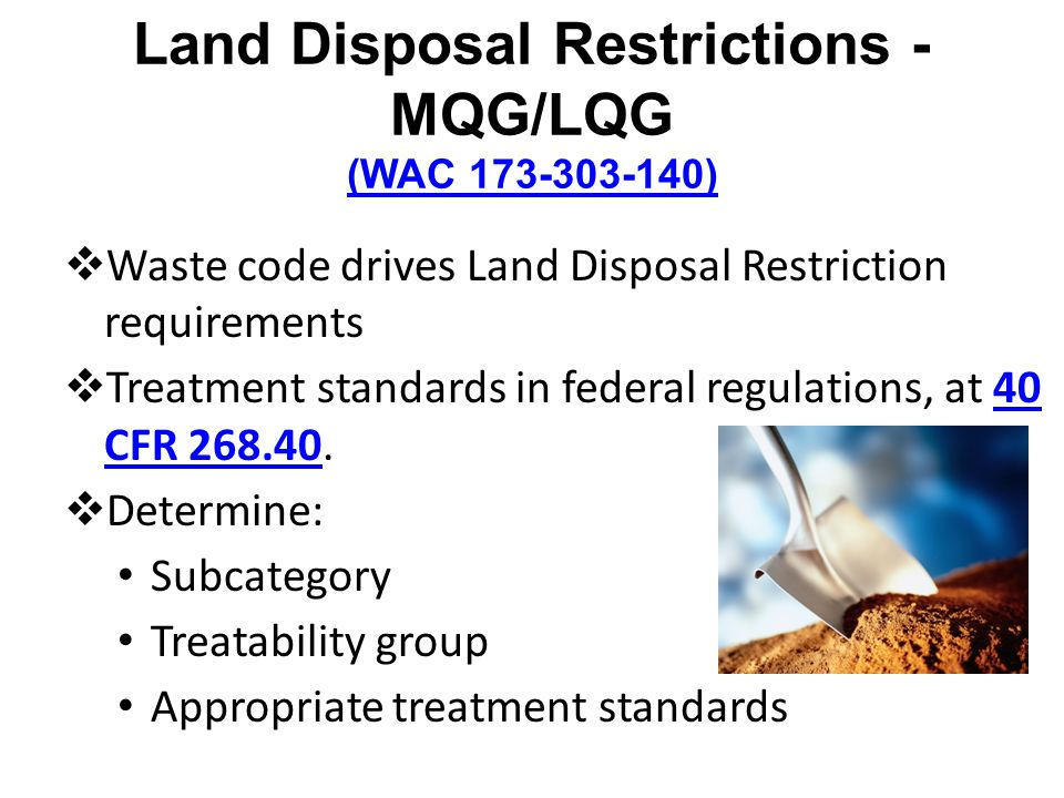 Land Disposal Restrictions - MQG/LQG (WAC 173-303-140) (WAC 173-303-140) Waste code drives Land Disposal Restriction requirements Treatment standards in federal regulations, at 40 CFR 268.40.40 CFR 268.40 Determine: Subcategory Treatability group Appropriate treatment standards