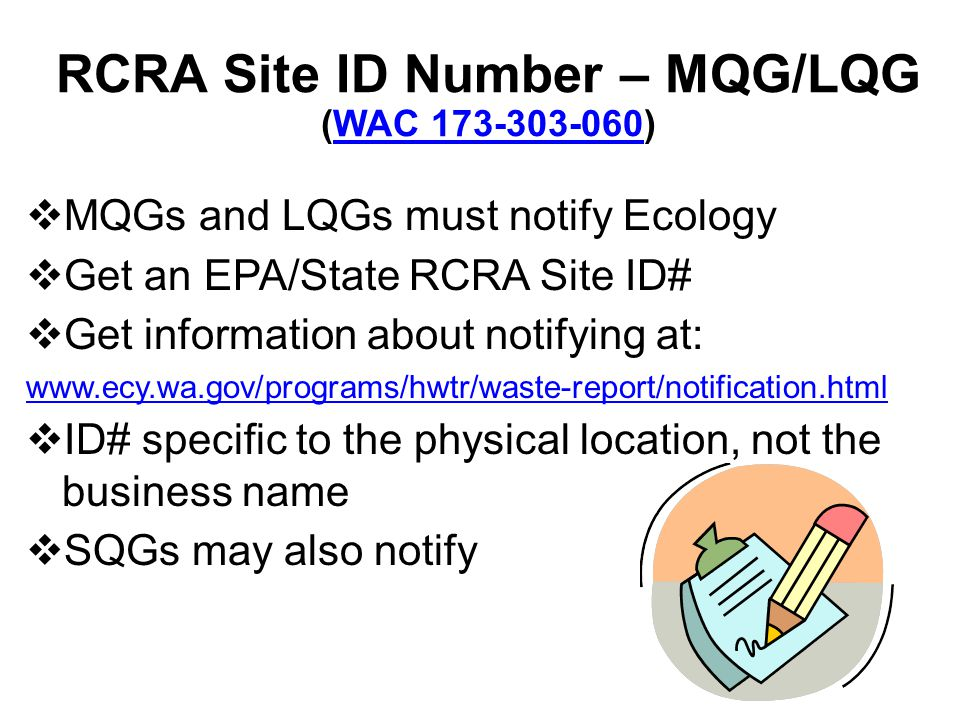 RCRA Site ID Number – MQG/LQG (WAC 173-303-060)WAC 173-303-060 MQGs and LQGs must notify Ecology Get an EPA/State RCRA Site ID# Get information about notifying at: www.ecy.wa.gov/programs/hwtr/waste-report/notification.html ID# specific to the physical location, not the business name SQGs may also notify