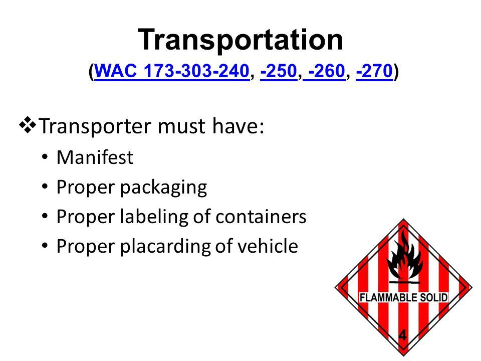 Transportation (WAC 173-303-240, -250, -260, -270)WAC 173-303-240-250 -260-270 Transporter must have: Manifest Proper packaging Proper labeling of con