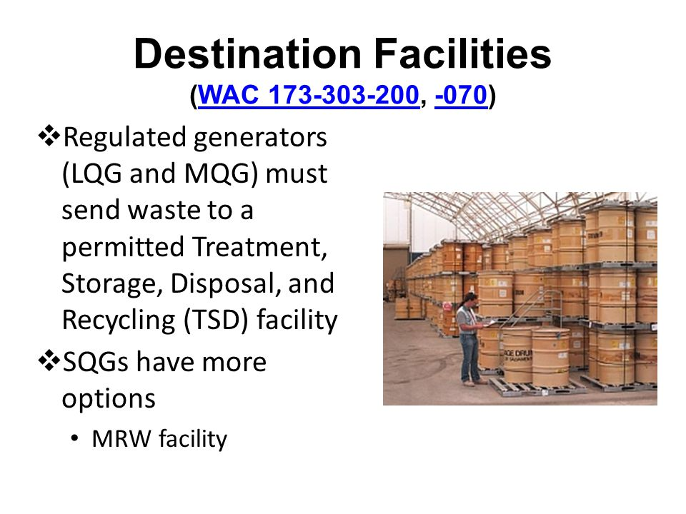 Destination Facilities (WAC 173-303-200, -070)WAC 173-303-200-070 Regulated generators (LQG and MQG) must send waste to a permitted Treatment, Storage, Disposal, and Recycling (TSD) facility SQGs have more options MRW facility