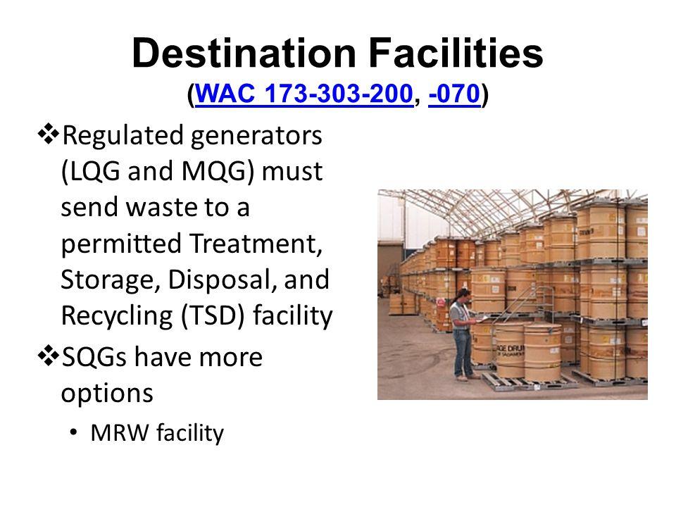 Destination Facilities (WAC 173-303-200, -070)WAC 173-303-200-070 Regulated generators (LQG and MQG) must send waste to a permitted Treatment, Storage