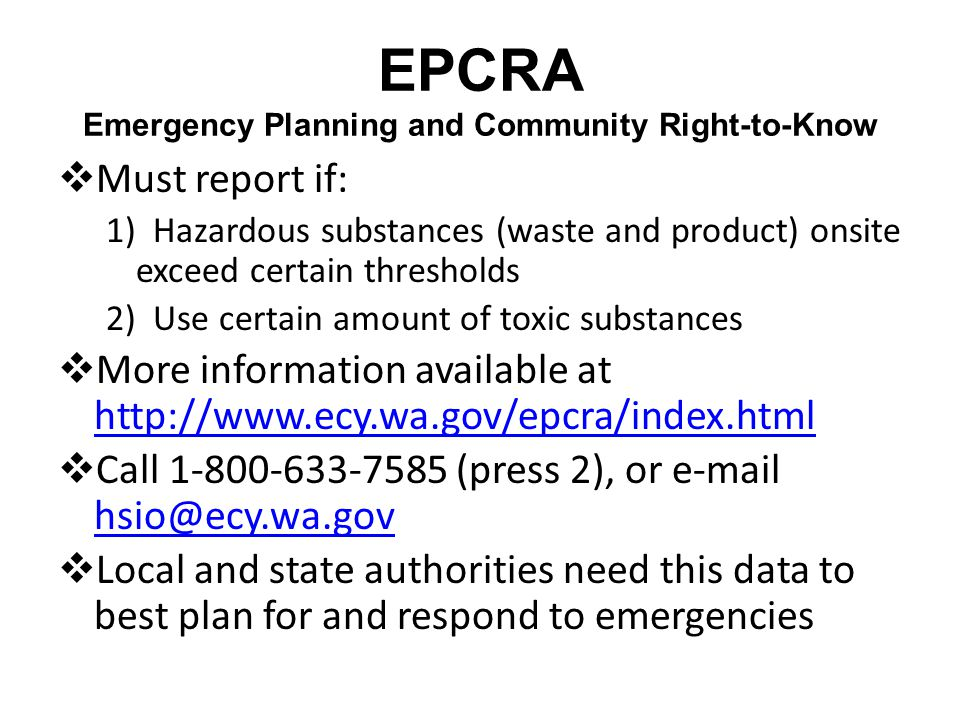 EPCRA Emergency Planning and Community Right-to-Know Must report if: 1) Hazardous substances (waste and product) onsite exceed certain thresholds 2) Use certain amount of toxic substances More information available at http://www.ecy.wa.gov/epcra/index.html http://www.ecy.wa.gov/epcra/index.html Call 1-800-633-7585 (press 2), or e-mail hsio@ecy.wa.gov hsio@ecy.wa.gov Local and state authorities need this data to best plan for and respond to emergencies