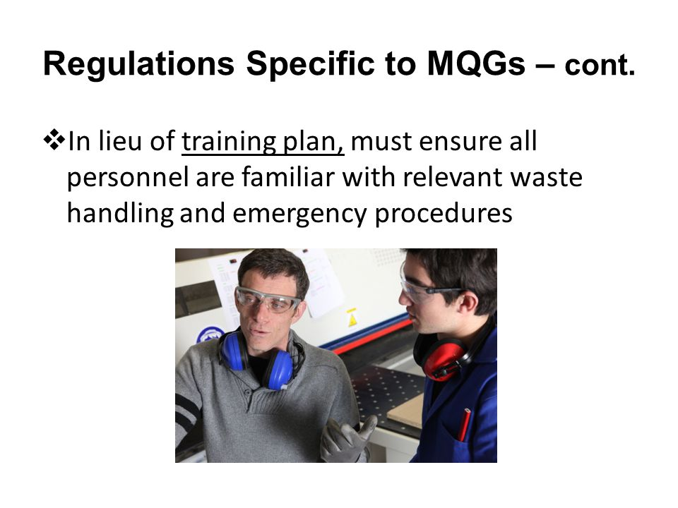 Regulations Specific to MQGs – cont. In lieu of training plan, must ensure all personnel are familiar with relevant waste handling and emergency proce