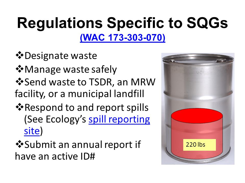 Regulations Specific to SQGs (WAC 173-303-070) (WAC 173-303-070) Designate waste Manage waste safely 220 lbs Send waste to TSDR, an MRW facility, or a