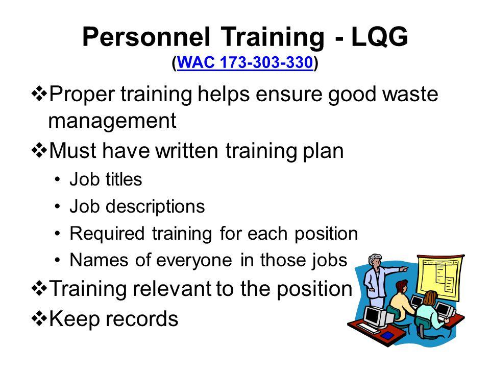 Personnel Training - LQG (WAC 173-303-330)WAC 173-303-330 Proper training helps ensure good waste management Must have written training plan Job title