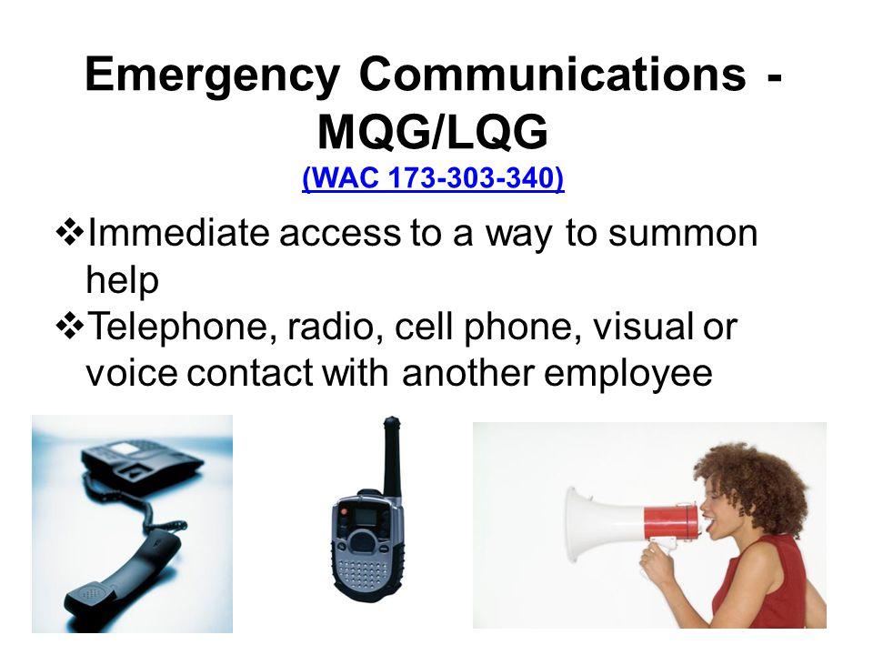 Emergency Communications - MQG/LQG (WAC 173-303-340) (WAC 173-303-340) Immediate access to a way to summon help Telephone, radio, cell phone, visual o