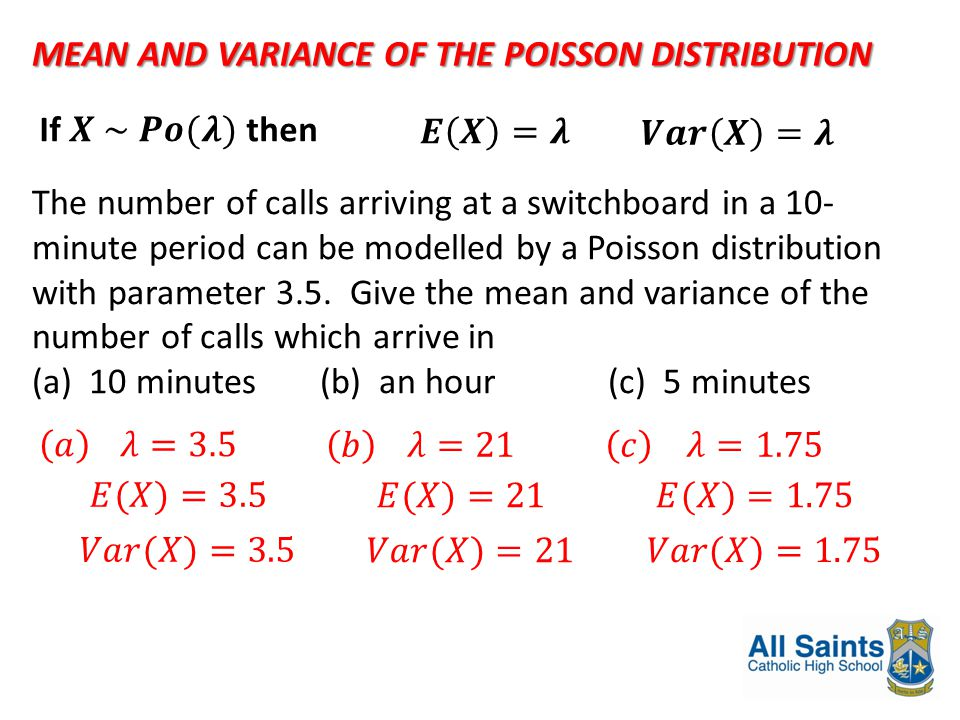 MEAN AND VARIANCE OF THE POISSON DISTRIBUTION The number of calls arriving at a switchboard in a 10- minute period can be modelled by a Poisson distri