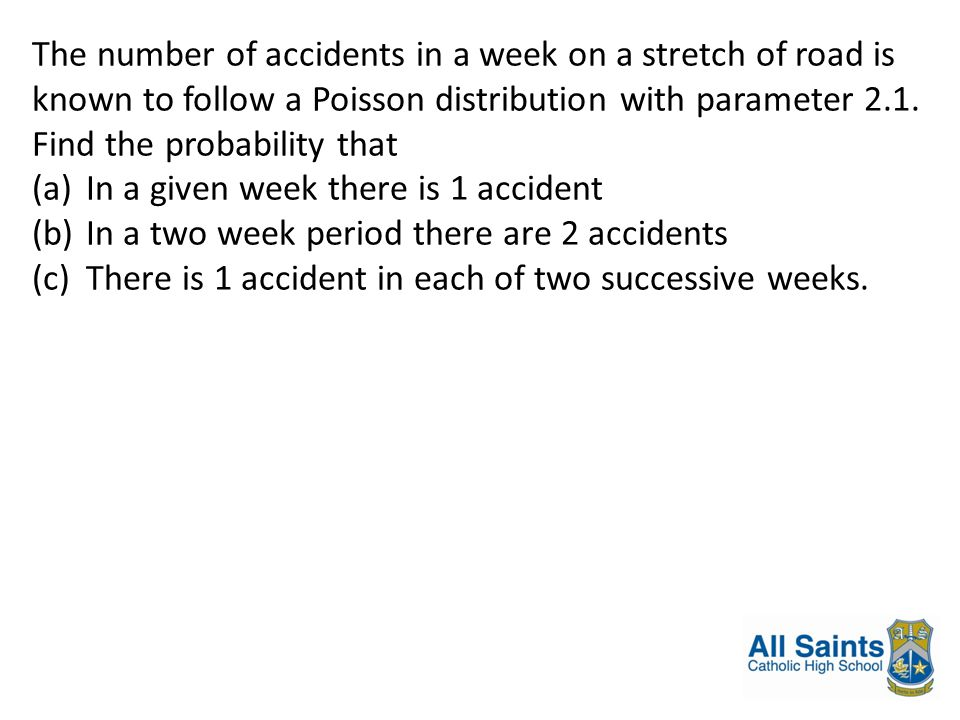 The number of accidents in a week on a stretch of road is known to follow a Poisson distribution with parameter 2.1. Find the probability that (a)In a